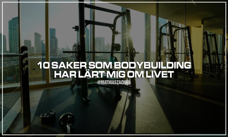 10 saker som bodybuilding har lärt mig om livet (+ en hemlighet om resultat)